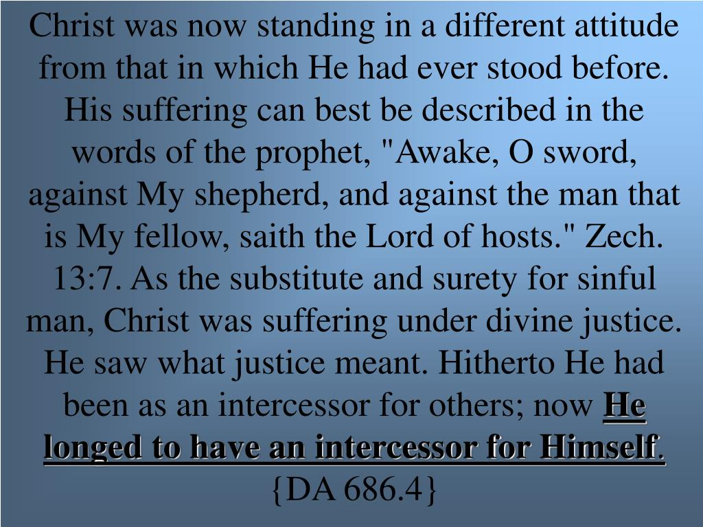 """Christ was now standing in a different attitude from that in which He had ever stood before. His suffering can best be described in the words of the prophet, """"Awake, O sword, against My shepherd, and against the man that is My fellow, saith the Lord of hosts."""" Zech. 13:7. As the substitute and surety for sinful man, Christ was suffering under divine justice. He saw what justice meant. Hitherto He had been as an intercessor for others; now"""