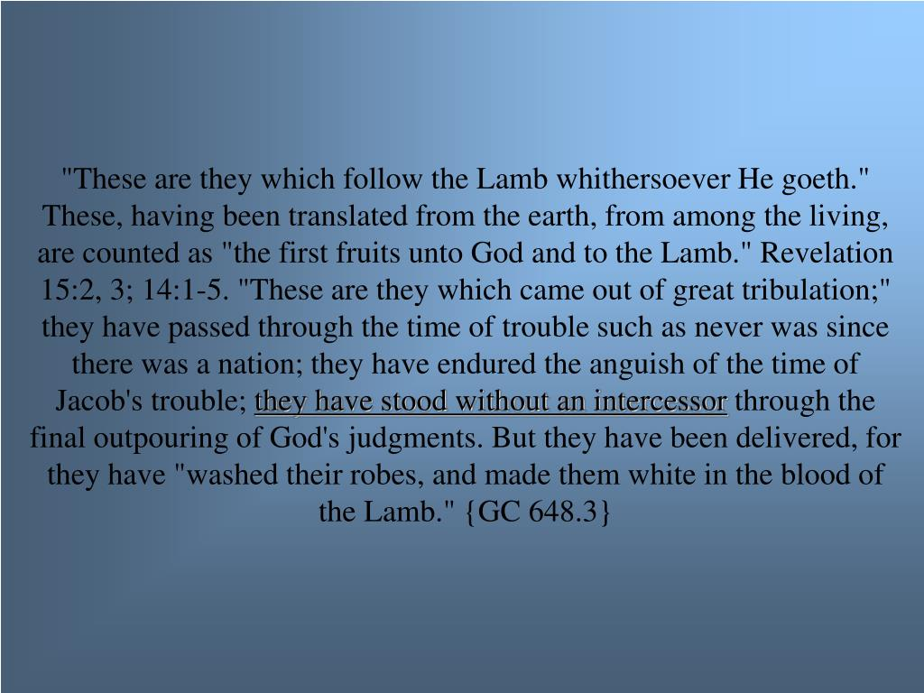 """""""These are they which follow the Lamb whithersoever He goeth."""" These, having been translated from the earth, from among the living, are counted as """"the first fruits unto God and to the Lamb."""" Revelation 15:2, 3; 14:1-5. """"These are they which came out of great tribulation;"""" they have passed through the time of trouble such as never was since there was a nation; they have endured the anguish of the time of Jacob's trouble;"""