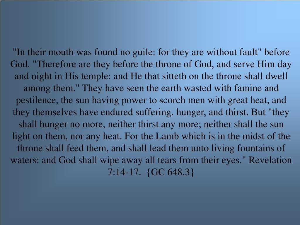 """""""In their mouth was found no guile: for they are without fault"""" before God. """"Therefore are they before the throne of God, and serve Him day and night in His temple: and He that sitteth on the throne shall dwell among them."""" They have seen the earth wasted with famine and pestilence, the sun having power to scorch men with great heat, and they themselves have endured suffering, hunger, and thirst. But """"they shall hunger no more, neither thirst any more; neither shall the sun light on them, nor any heat. For the Lamb which is in the midst of the throne shall feed them, and shall lead them unto living fountains of waters: and God shall wipe away all tears from their eyes."""" Revelation 7:14-17.  {GC 648.3}"""