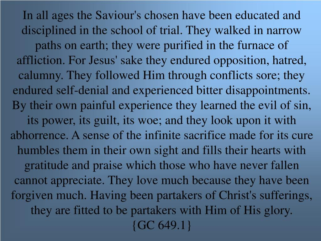 In all ages the Saviour's chosen have been educated and disciplined in the school of trial. They walked in narrow paths on earth; they were purified in the furnace of affliction. For Jesus' sake they endured opposition, hatred, calumny. They followed Him through conflicts sore; they endured self-denial and experienced bitter disappointments. By their own painful experience they learned the evil of sin, its power, its guilt, its woe; and they look upon it with abhorrence. A sense of the infinite sacrifice made for its cure humbles them in their own sight and fills their hearts with gratitude and praise which those who have never fallen cannot appreciate. They love much because they have been forgiven much. Having been partakers of Christ's sufferings, they are fitted to be partakers with Him of His glory.