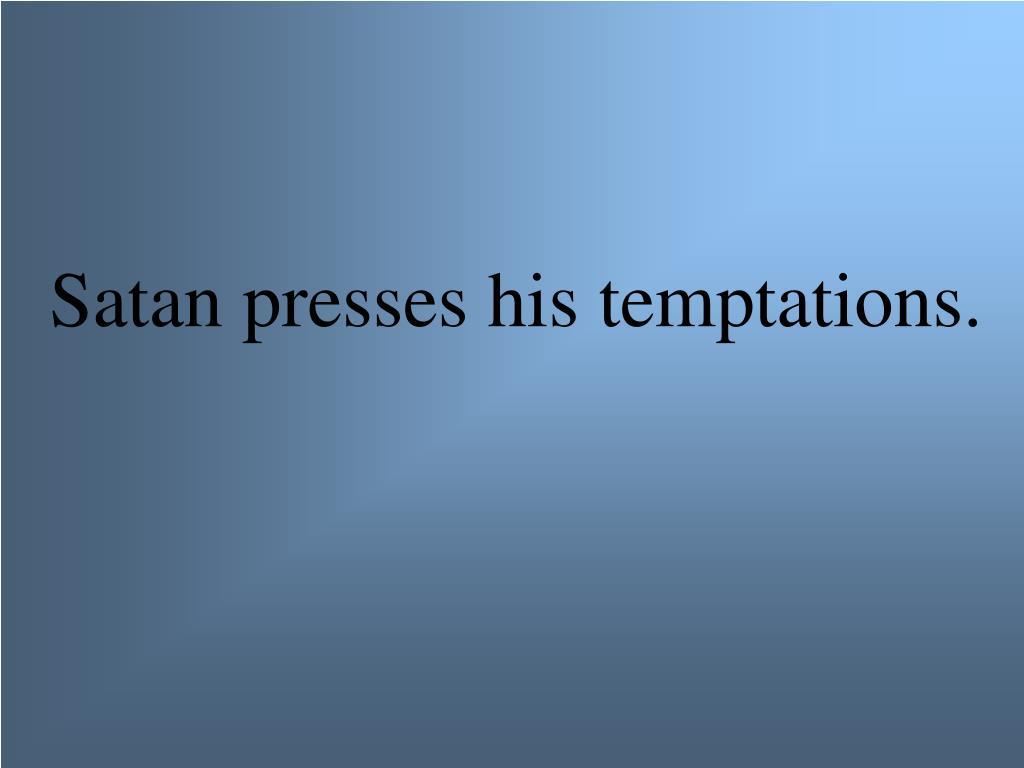 Satan presses his temptations.