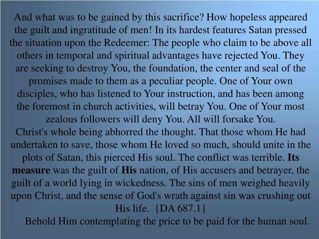 And what was to be gained by this sacrifice? How hopeless appeared the guilt and ingratitude of men! In its hardest features Satan pressed the situation upon the Redeemer: The people who claim to be above all others in temporal and spiritual advantages have rejected You. They are seeking to destroy You, the foundation, the center and seal of the promises made to them as a peculiar people. One of Your own disciples, who has listened to Your instruction, and has been among the foremost in church activities, will betray You. One of Your most zealous followers will deny You. All will forsake You.