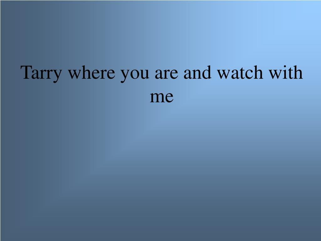 Tarry where you are and watch with me