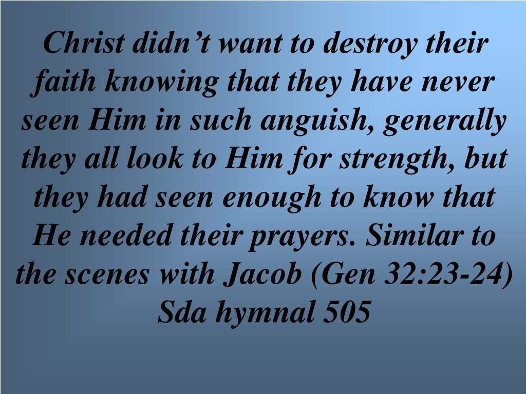 Christ didn't want to destroy their faith knowing that they have never seen Him in such anguish, generally they all look to Him for strength, but they had seen enough to know that He needed their prayers. Similar to the scenes with Jacob (Gen 32:23-24) Sda hymnal 505