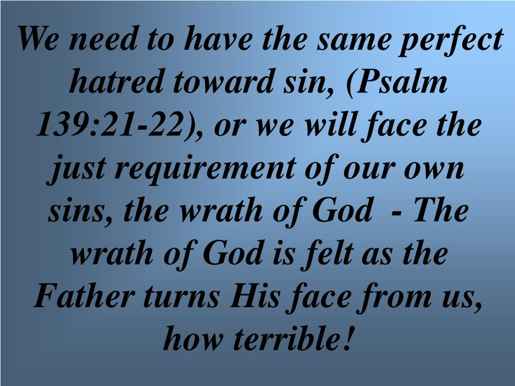 We need to have the same perfect hatred toward sin, (Psalm 139:21-22), or we will face the just requirement of our own sins, the wrath of God  - The wrath of God is felt as the Father turns His face from us, how terrible!