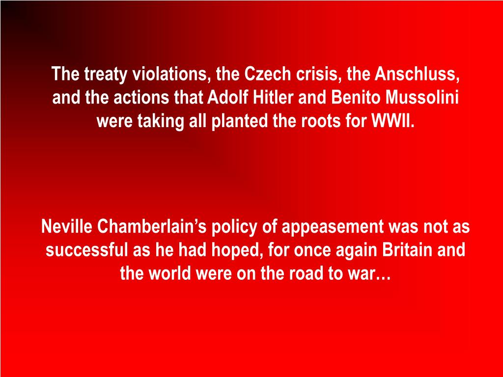 The treaty violations, the Czech crisis, the Anschluss, and the actions that Adolf Hitler and Benito Mussolini were taking all planted the roots for WWII.