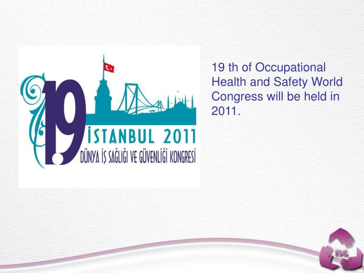 19 th of Occupational Health and Safety World Congress will be held in 2011.