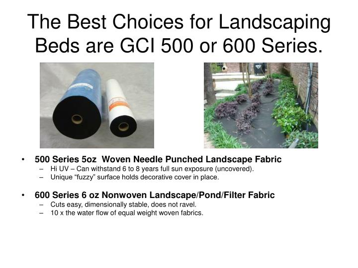 The best choices for landscaping beds are gci 500 or 600 series