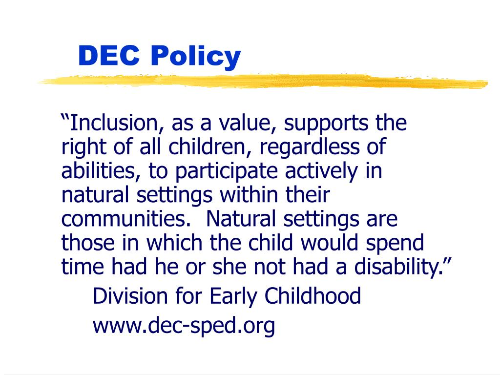 """Inclusion, as a value, supports the right of all children, regardless of abilities, to participate actively in natural settings within their communities.  Natural settings are those in which the child would spend time had he or she not had a disability."""