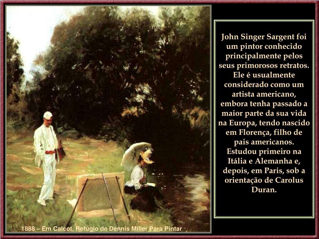 John Singer Sargent foi um pintorconhecido principalmente pelos seus primorosos retratos. Ele é usualmente considerado como um artista americano, embora tenhapassado a maior parte da sua vida na Europa, tendo nascido em Florença, filho de pais americanos. Estudou primeiro na Itália e Alemanha e, depois, em Paris, sob a orientação de Carolus Duran.