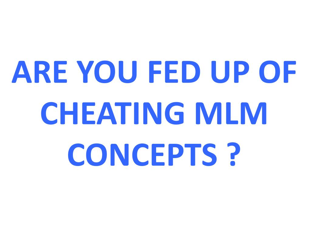 ARE YOU FED UP OF CHEATING MLM CONCEPTS ?