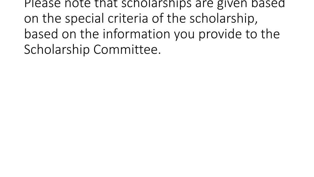 Please note that scholarships are given based on the special criteria of the scholarship, based on the information you provide to the Scholarship Committee.