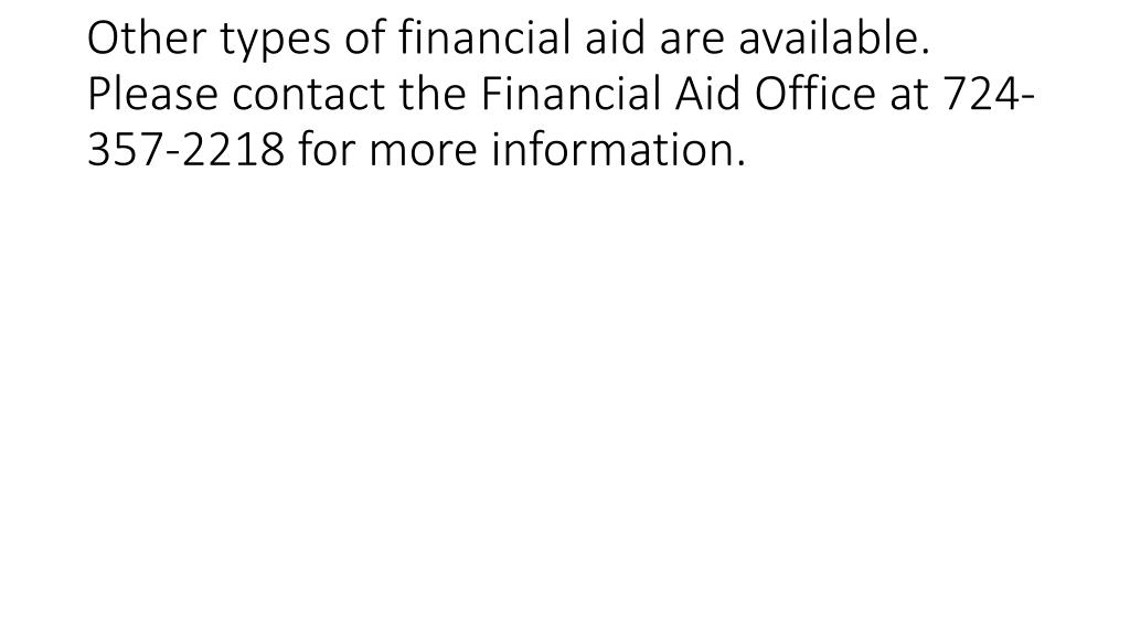 Other types of financial aid are available. Please contact the Financial Aid Office at 724-357-2218 for more information.