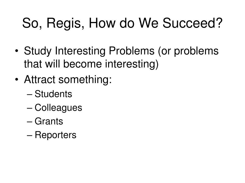 So, Regis, How do We Succeed?