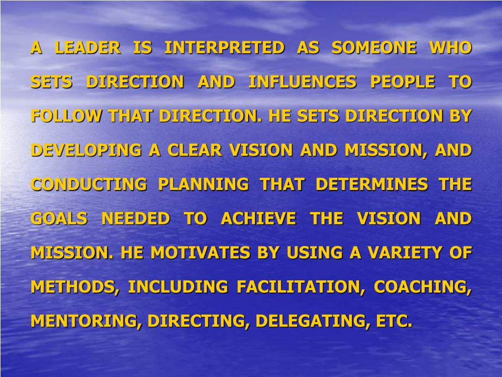 A LEADER IS INTERPRETED AS SOMEONE WHO SETS DIRECTION AND INFLUENCES PEOPLE TO FOLLOW THAT DIRECTION. HE SETS DIRECTION BY DEVELOPING A CLEAR VISION AND MISSION, AND CONDUCTING PLANNING THAT DETERMINES THE GOALS NEEDED TO ACHIEVE THE VISION AND MISSION. HE MOTIVATES BY USING A VARIETY OF METHODS, INCLUDING FACILITATION, COACHING, MENTORING, DIRECTING, DELEGATING, ETC.