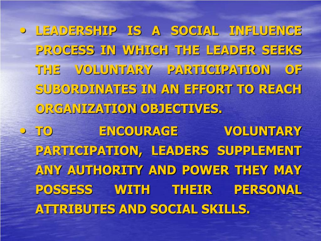 LEADERSHIP IS A SOCIAL INFLUENCE PROCESS IN WHICH THE LEADER SEEKS THE VOLUNTARY PARTICIPATION OF SUBORDINATES IN AN EFFORT TO REACH ORGANIZATION OBJECTIVES.