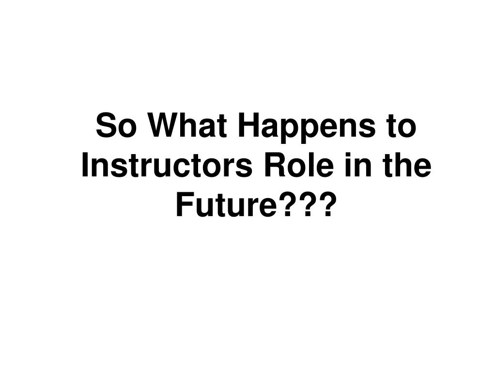 So What Happens to Instructors Role in the Future???