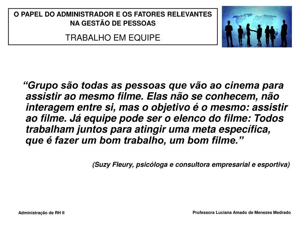 """""""Grupo são todas as pessoas que vão ao cinema para assistir ao mesmo filme. Elas não se conhecem, não interagem entre si, mas o objetivo é o mesmo: assistir ao filme. Já equipe pode ser o elenco do filme: Todos trabalham juntos para atingir uma meta específica, que é fazer um bom trabalho, um bom filme."""""""