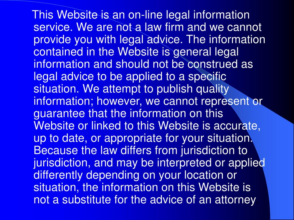 This Website is an on-line legal information service. We are not a law firm and we cannot provide you with legal advice. The information contained in the Website is general legal information and should not be construed as legal advice to be applied to a specific situation. We attempt to publish quality information; however, we cannot represent or guarantee that the information on this Website or linked to this Website is accurate, up to date, or appropriate for your situation. Because the law differs from jurisdiction to jurisdiction, and may be interpreted or applied differently depending on your location or situation, the information on this Website is not a substitute for the advice of an attorney