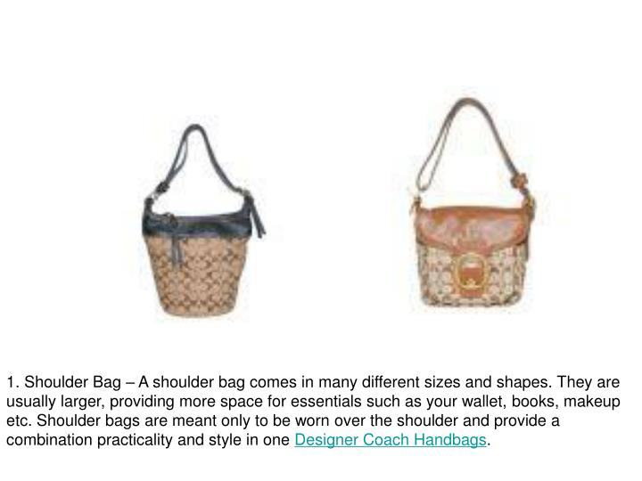 1. Shoulder Bag – A shoulder bag comes in many different sizes and shapes. They are usually larger...