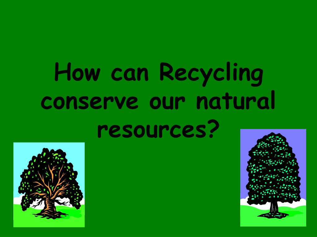 How can Recycling conserve our natural resources?
