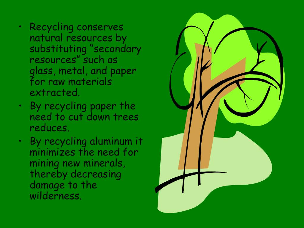 "Recycling conserves natural resources by substituting ""secondary resources"" such as glass, metal, and paper for raw materials extracted."