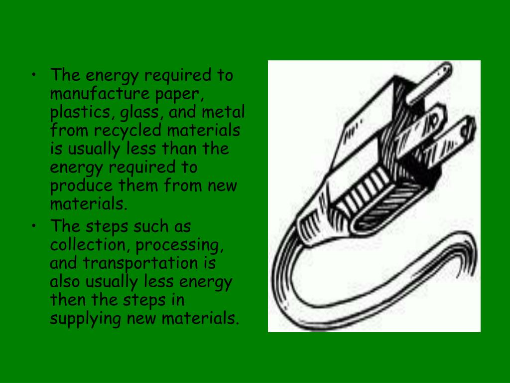 The energy required to manufacture paper, plastics, glass, and metal from recycled materials is usually less than the energy required to produce them from new materials.