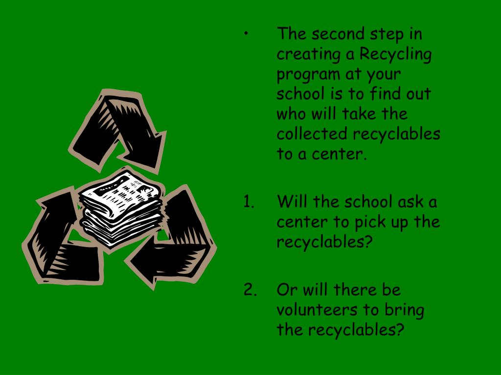 The second step in creating a Recycling program at your school is to find out who will take the collected recyclables to a center.