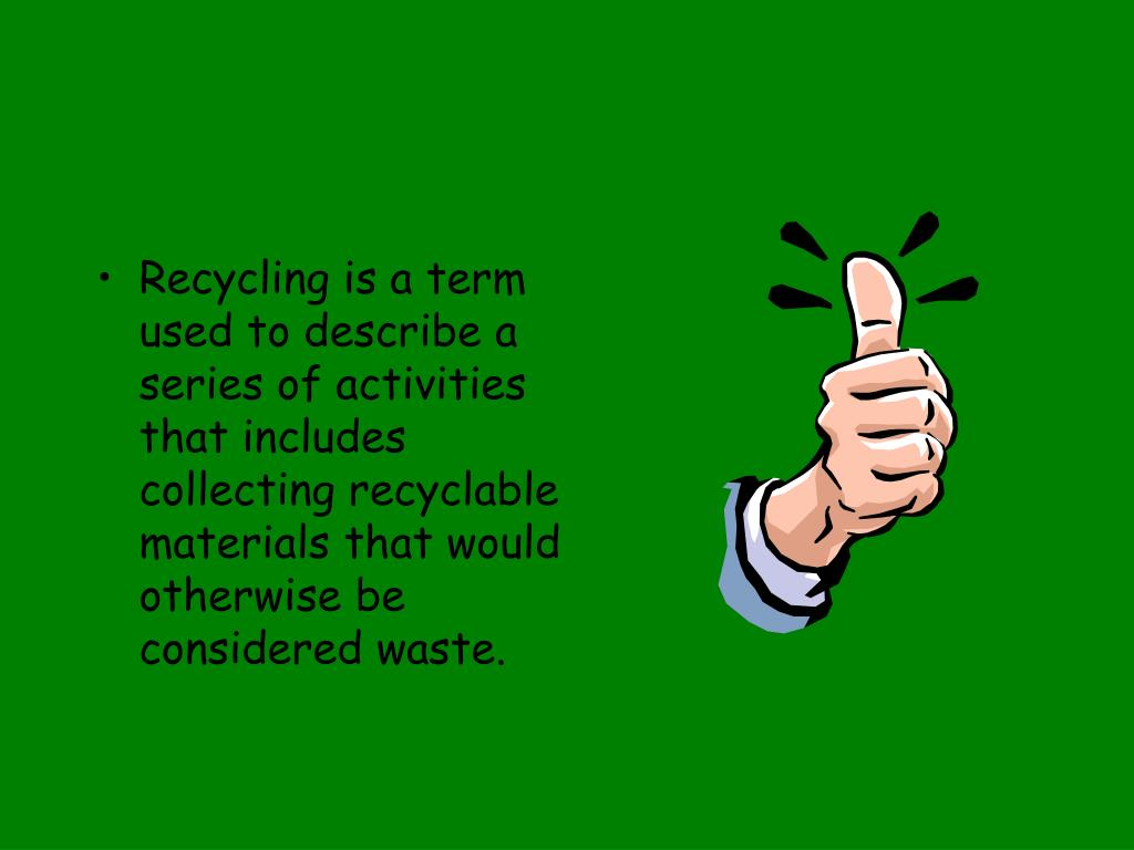Recycling is a term used to describe a series of activities that includes collecting recyclable materials that would otherwise be considered waste.