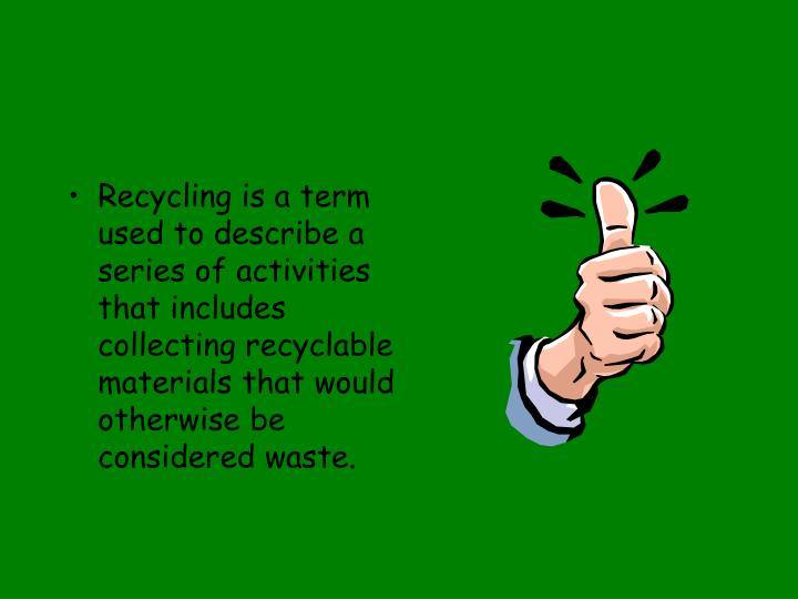 Recycling is a term used to describe a series of activities that includes collecting recyclable mate...