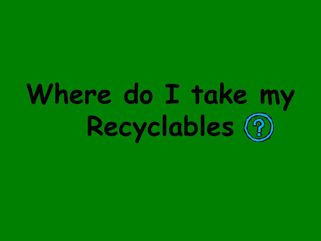 Where do I take my Recyclables
