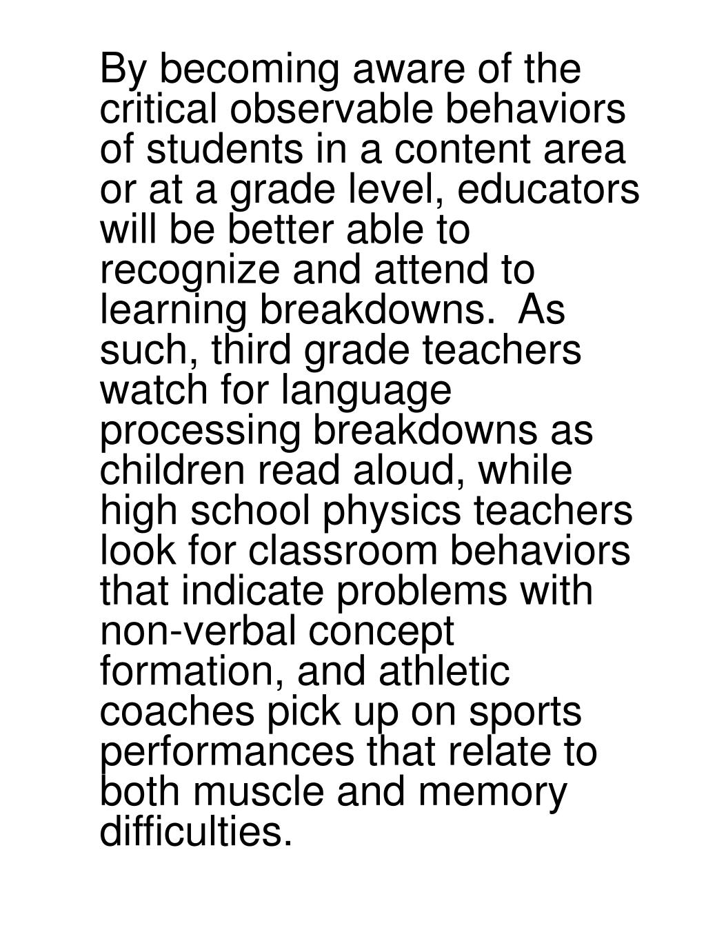 By becoming aware of the critical observable behaviors of students in a content area or at a grade level, educators will be better able to recognize and attend to learning breakdowns.  As such, third grade teachers watch for language processing breakdowns as children read aloud, while high school physics teachers look for classroom behaviors that indicate problems with non-verbal concept formation, and athletic coaches pick up on sports performances that relate to both muscle and memory difficulties.