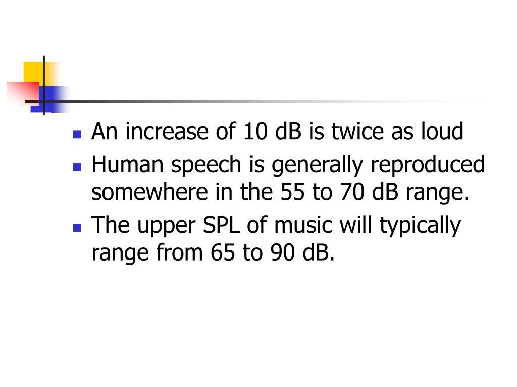 An increase of 10 dB is twice as loud