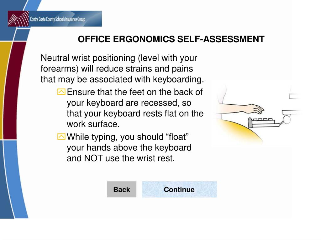 Neutral wrist positioning (level with your forearms) will reduce strains and pains that may be associated with keyboarding.
