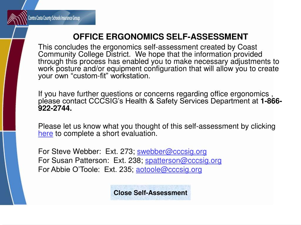 "This concludes the ergonomics self-assessment created by Coast Community College District.  We hope that the information provided through this process has enabled you to make necessary adjustments to work posture and/or equipment configuration that will allow you to create your own ""custom-fit"" workstation."