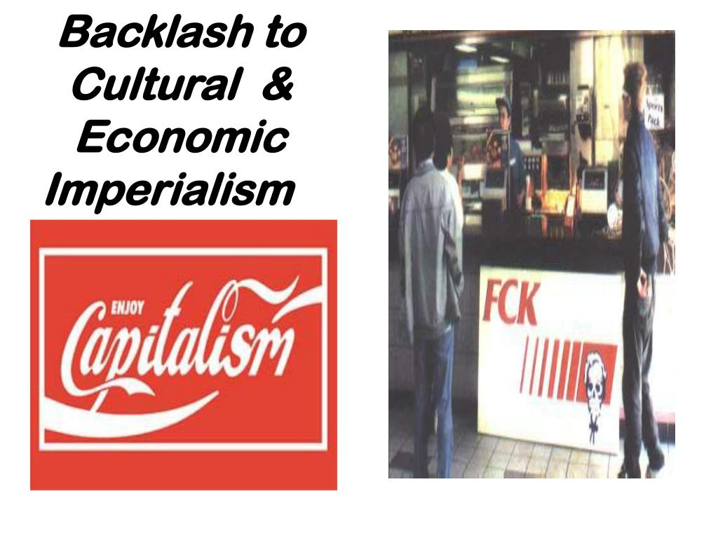 Backlash to Cultural  & Economic Imperialism