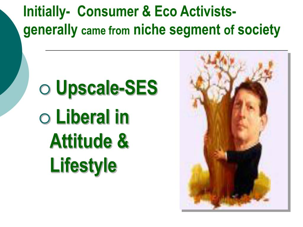 Initially-  Consumer & Eco Activists-