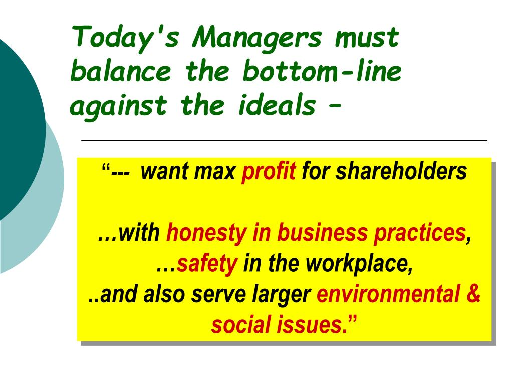 Today's Managers must balance the bottom-line against the ideals –