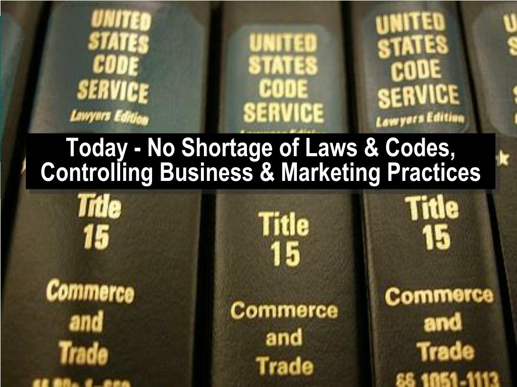 Today - No Shortage of Laws & Codes, Controlling Business & Marketing Practices