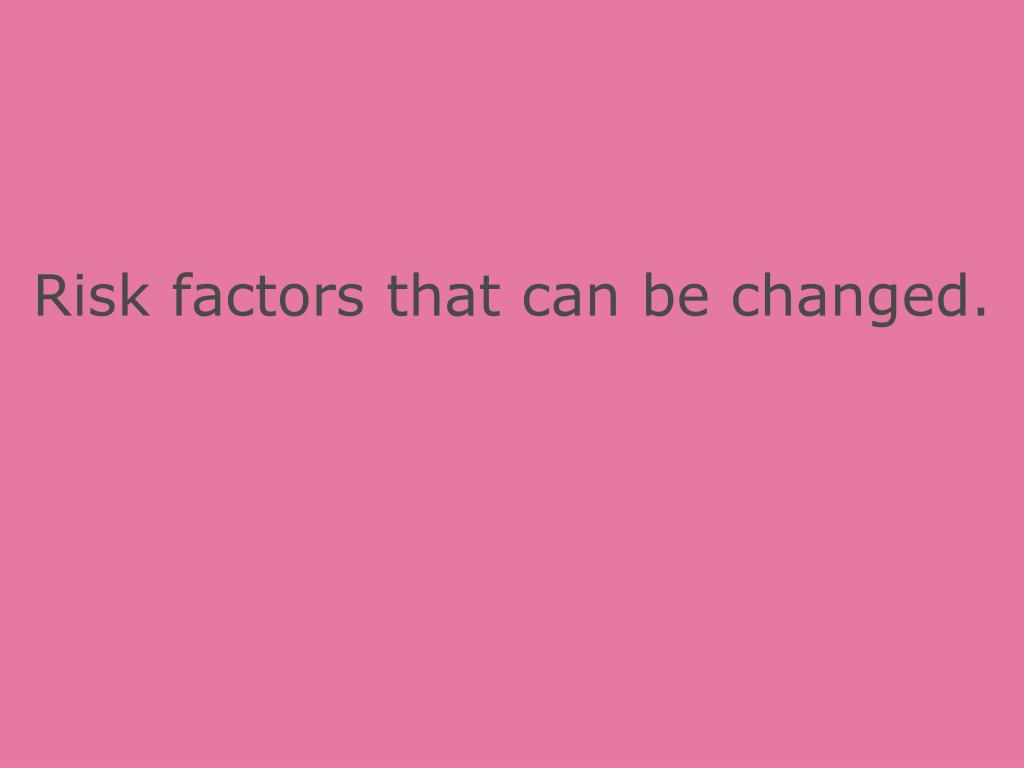 Risk factors that can be changed.