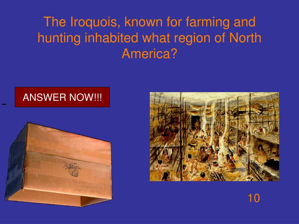 The Iroquois, known for farming and hunting inhabited what region of North America?