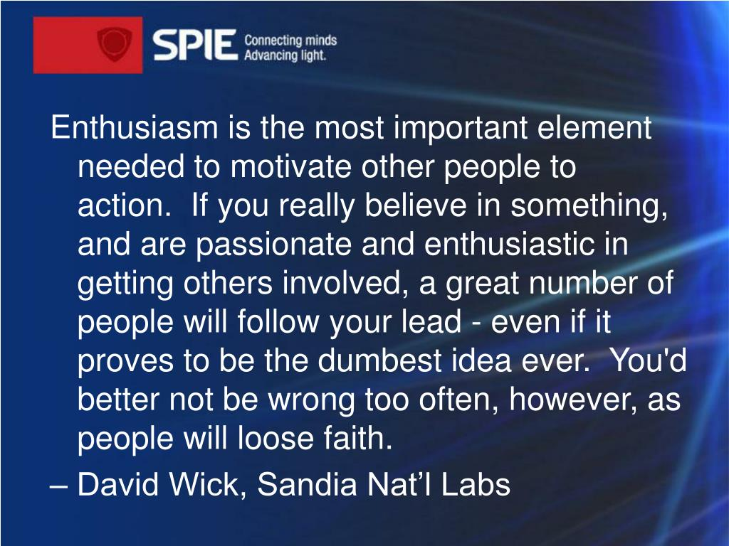 Enthusiasm is the most important element needed to motivate other people to action. If you really believe in something, and are passionate and enthusiastic in getting others involved,a great number of people will follow your lead - even if it proves to be the dumbest idea ever. You'd better notbe wrong too often, however, as people will loose faith.
