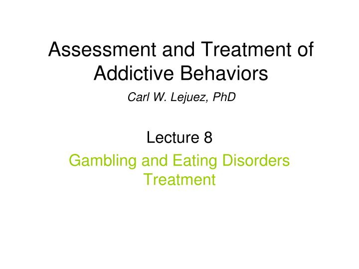Assessment and treatment of addictive behaviors carl w lejuez phd