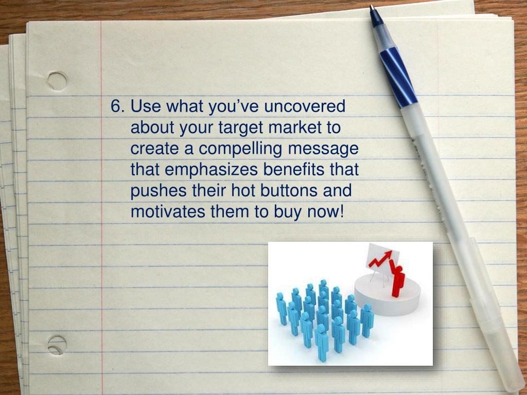 6. Use what you've uncovered about your target market to create a compelling message that emphasizes benefits that pushes their hot buttons and motivates them to buy now!