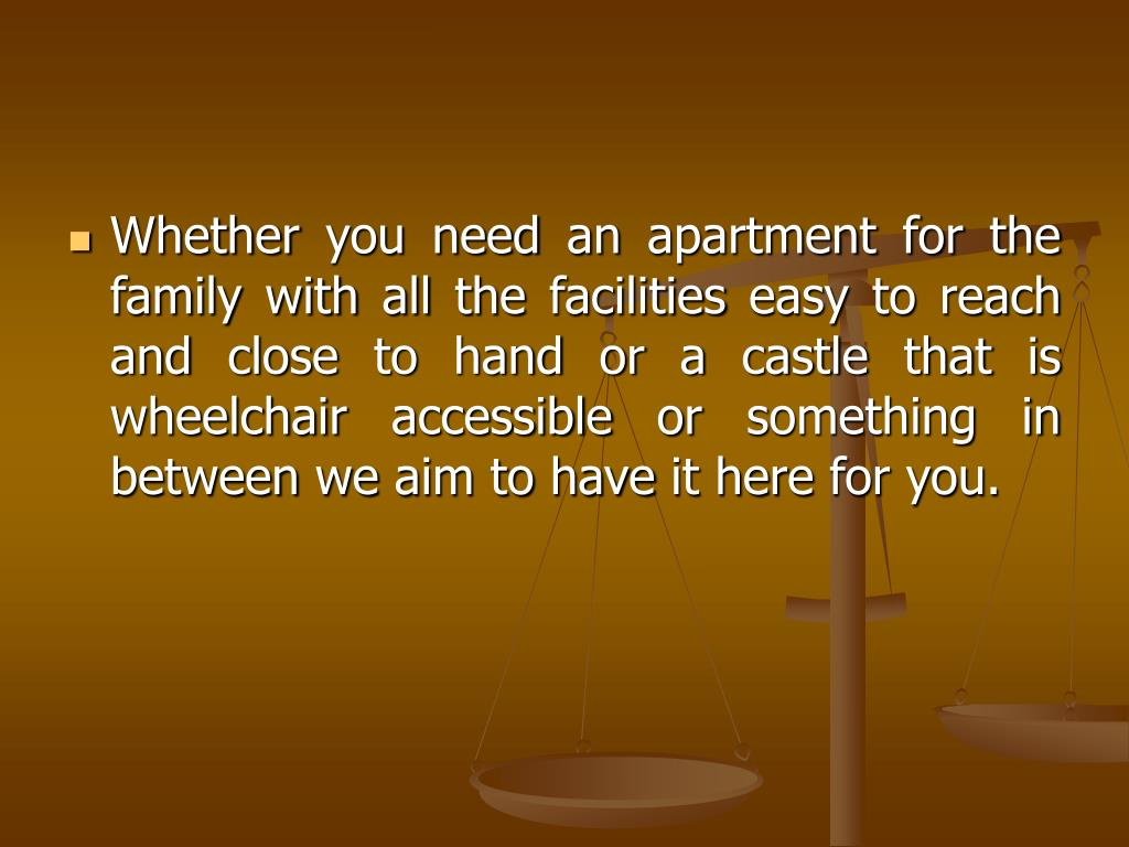 Whether you need an apartment for the family with all the facilities easy to reach and close to hand or a castle that is wheelchair accessible or something in between we aim to have it here for you.