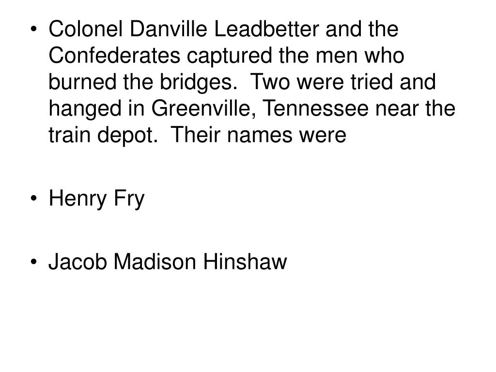 Colonel Danville Leadbetter and the Confederates captured the men who burned the bridges.  Two were tried and hanged in Greenville, Tennessee near the train depot.  Their names were