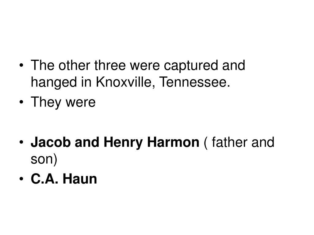 The other three were captured and hanged in Knoxville, Tennessee.