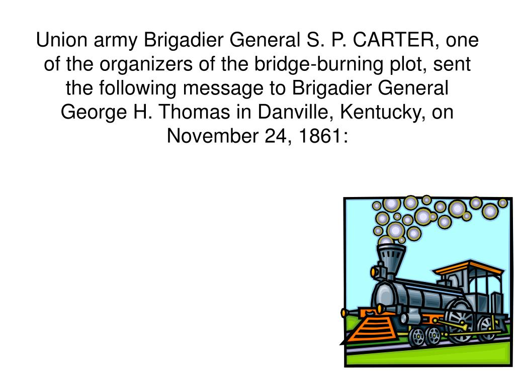 Union army Brigadier General S. P. CARTER, one of the organizers of the bridge-burning plot, sent the following message to Brigadier General George H. Thomas in Danville, Kentucky, on November 24, 1861: