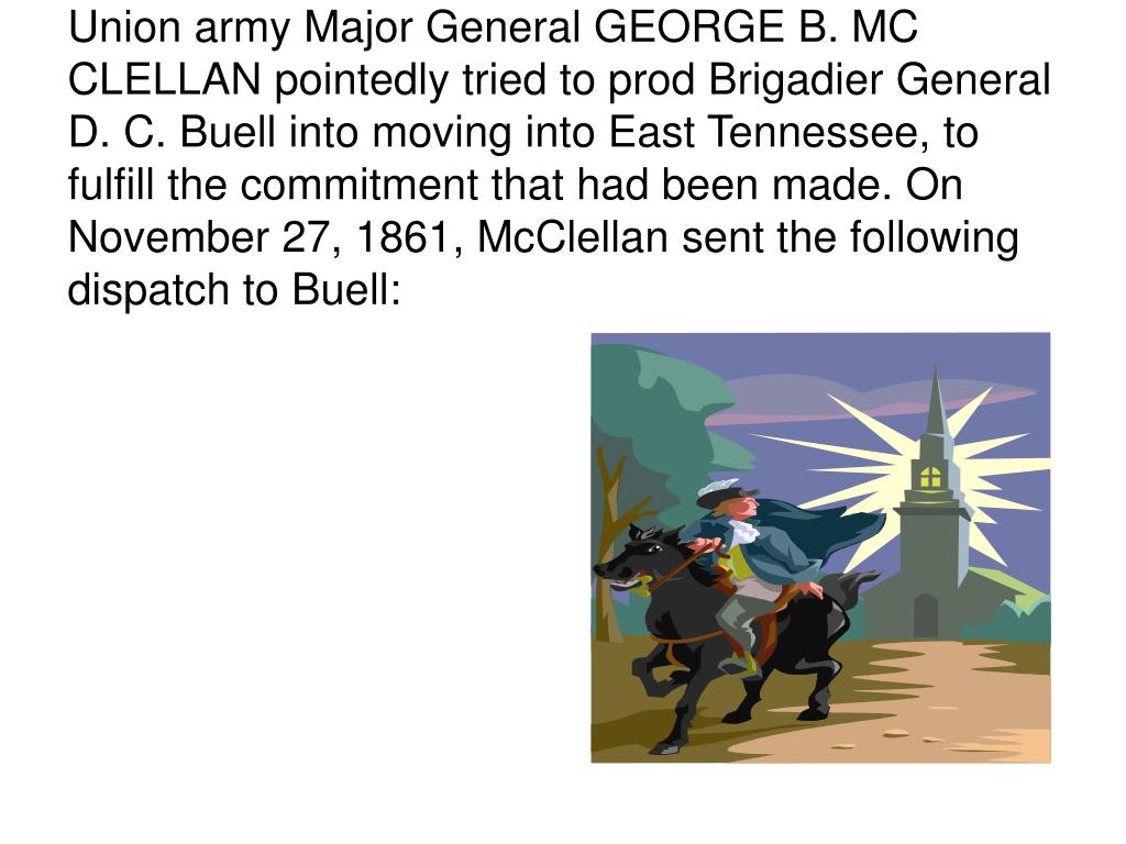 Union army Major General GEORGE B. MC CLELLAN pointedly tried to prod Brigadier General D. C. Buell into moving into East Tennessee, to fulfill the commitment that had been made. On November 27, 1861, McClellan sent the following dispatch to Buell: