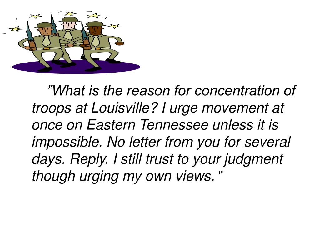 """What is the reason for concentration of troops at Louisville? I urge movement at once on Eastern Tennessee unless it is impossible. No letter from you for several days. Reply. I still trust to your judgment though urging my own views."